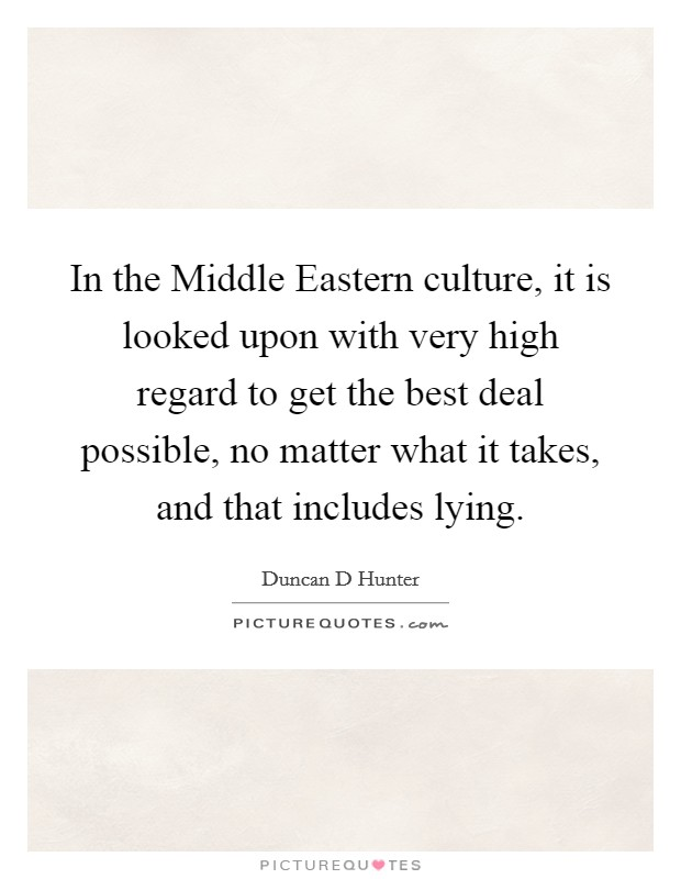 In the Middle Eastern culture, it is looked upon with very high regard to get the best deal possible, no matter what it takes, and that includes lying Picture Quote #1