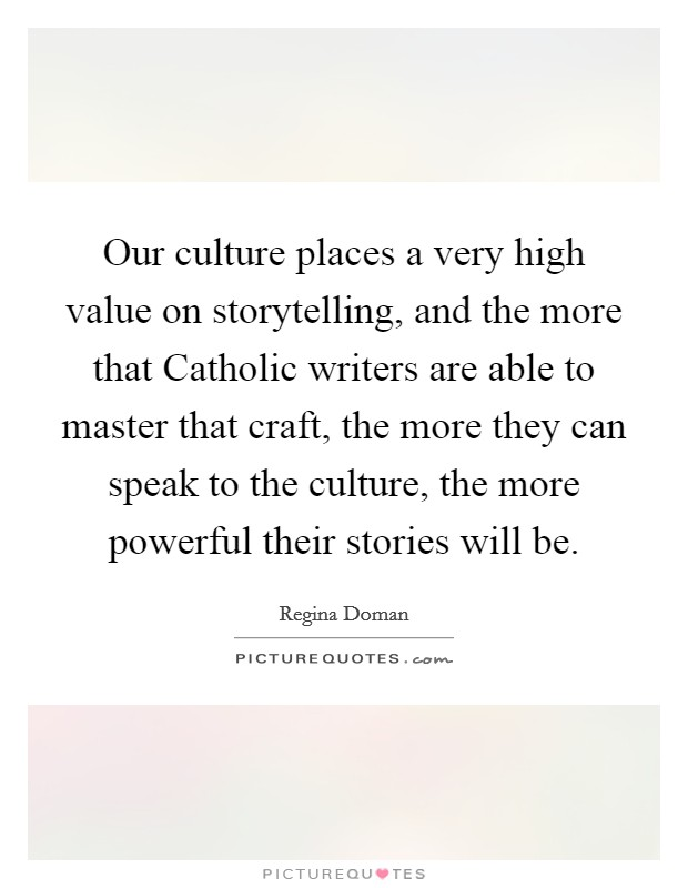 Our culture places a very high value on storytelling, and the more that Catholic writers are able to master that craft, the more they can speak to the culture, the more powerful their stories will be Picture Quote #1