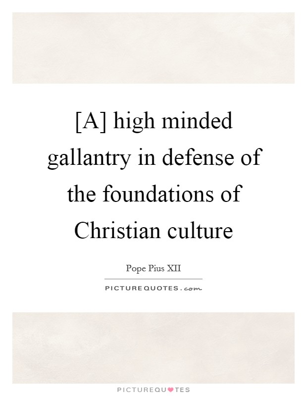 [A] high minded gallantry in defense of the foundations of Christian culture Picture Quote #1