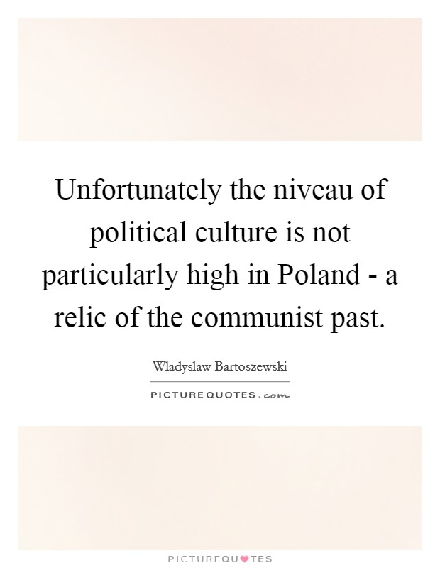 Unfortunately the niveau of political culture is not particularly high in Poland - a relic of the communist past Picture Quote #1