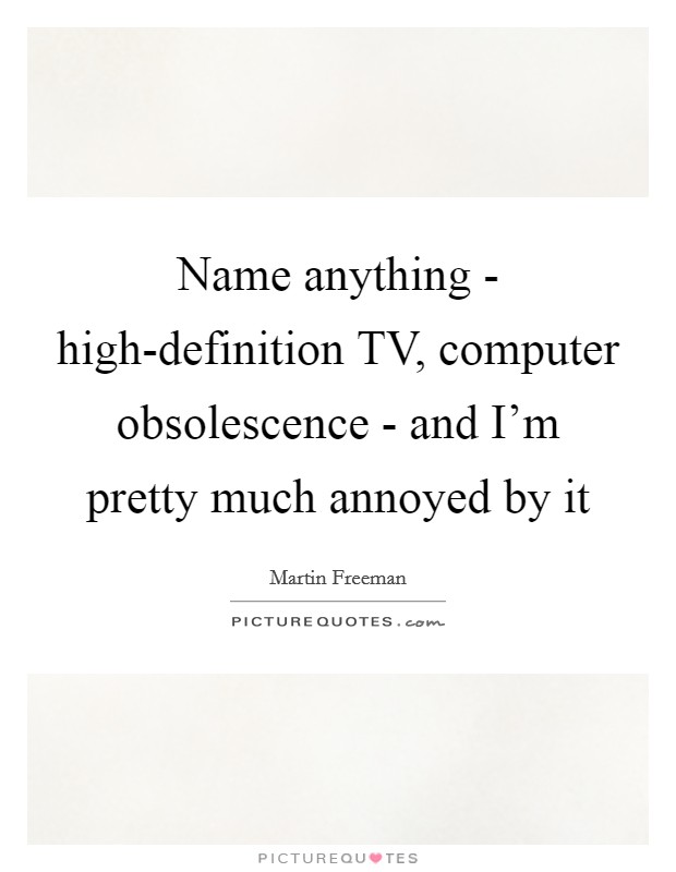 Name anything - high-definition TV, computer obsolescence - and I'm pretty much annoyed by it Picture Quote #1