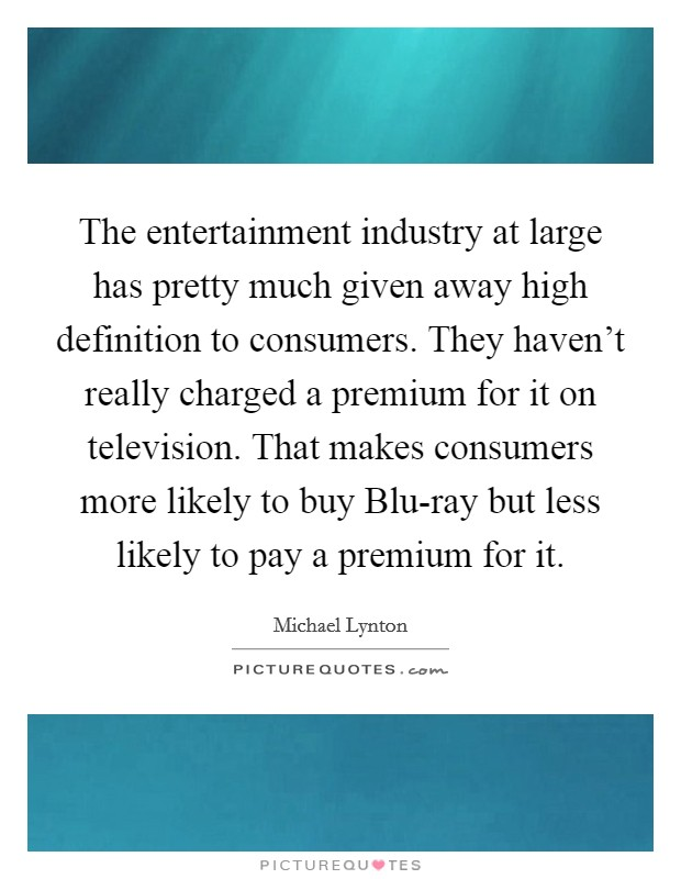The entertainment industry at large has pretty much given away high definition to consumers. They haven't really charged a premium for it on television. That makes consumers more likely to buy Blu-ray but less likely to pay a premium for it Picture Quote #1