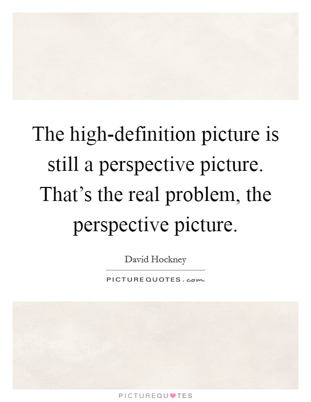 The high-definition picture is still a perspective picture. That's the real problem, the perspective picture Picture Quote #1