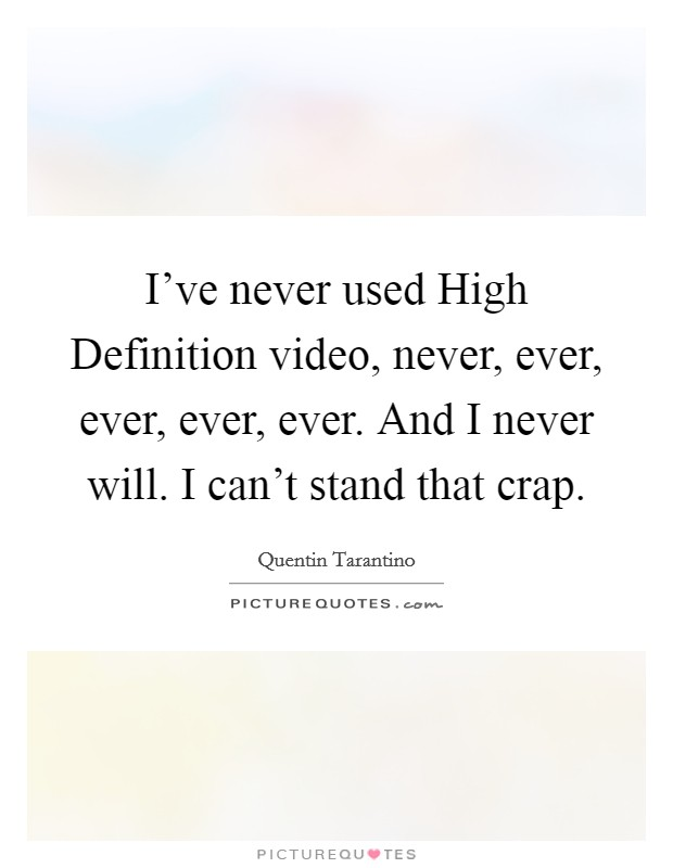 I've never used High Definition video, never, ever, ever, ever, ever. And I never will. I can't stand that crap Picture Quote #1