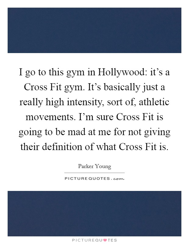 I go to this gym in Hollywood: it's a Cross Fit gym. It's basically just a really high intensity, sort of, athletic movements. I'm sure Cross Fit is going to be mad at me for not giving their definition of what Cross Fit is Picture Quote #1