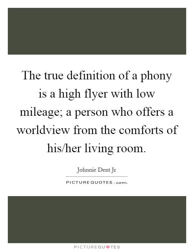 The true definition of a phony is a high flyer with low mileage; a person who offers a worldview from the comforts of his/her living room Picture Quote #1
