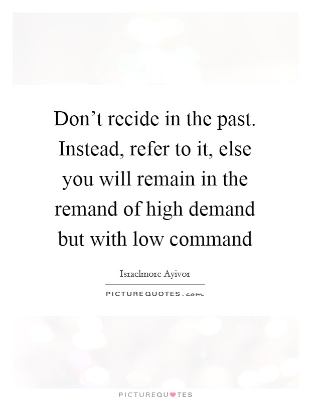 Don't recide in the past. Instead, refer to it, else you will remain in the remand of high demand but with low command Picture Quote #1