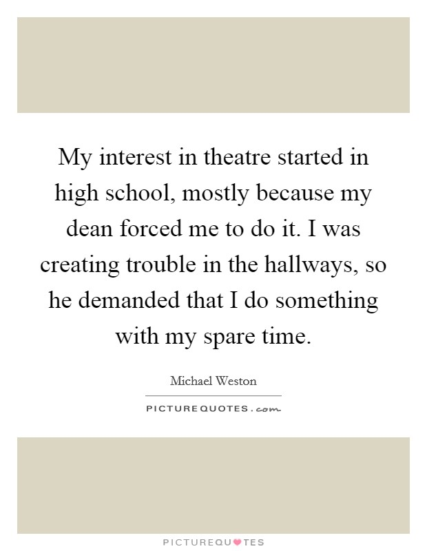My interest in theatre started in high school, mostly because my dean forced me to do it. I was creating trouble in the hallways, so he demanded that I do something with my spare time Picture Quote #1