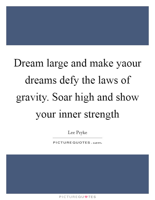 Dream large and make yaour dreams defy the laws of gravity. Soar high and show your inner strength Picture Quote #1
