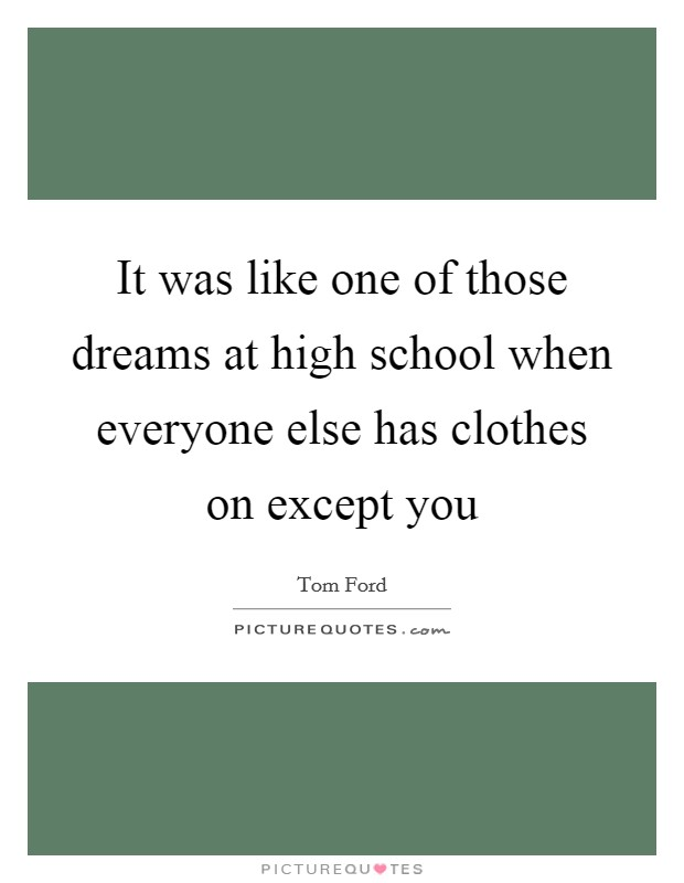 It was like one of those dreams at high school when everyone else has clothes on except you Picture Quote #1