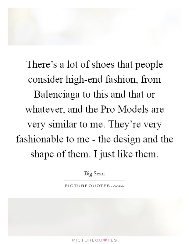 There's a lot of shoes that people consider high-end fashion, from Balenciaga to this and that or whatever, and the Pro Models are very similar to me. They're very fashionable to me - the design and the shape of them. I just like them Picture Quote #1