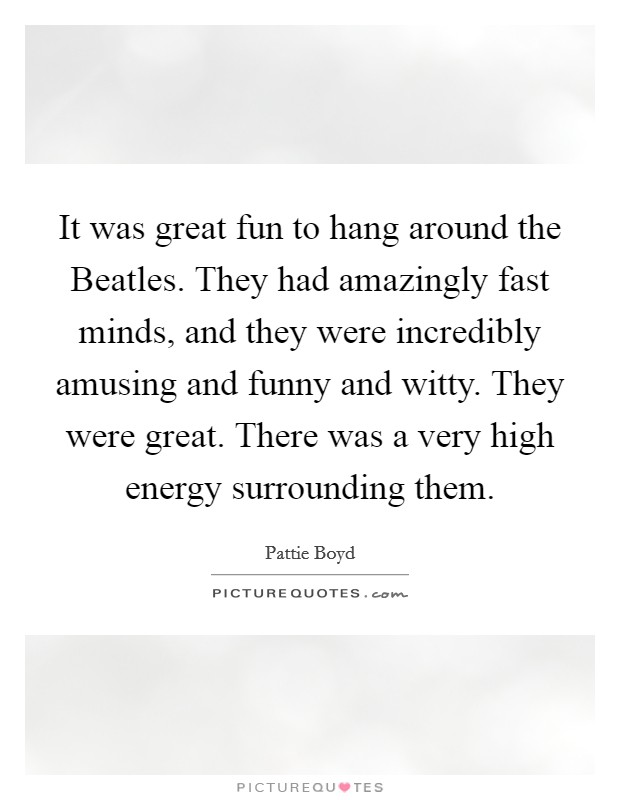 It was great fun to hang around the Beatles. They had amazingly fast minds, and they were incredibly amusing and funny and witty. They were great. There was a very high energy surrounding them Picture Quote #1