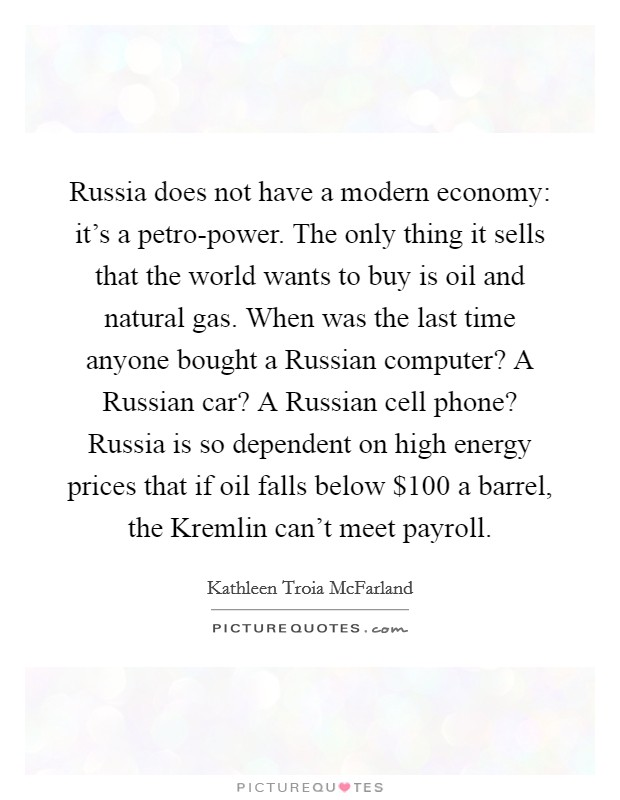 Russia does not have a modern economy: it's a petro-power. The only thing it sells that the world wants to buy is oil and natural gas. When was the last time anyone bought a Russian computer? A Russian car? A Russian cell phone? Russia is so dependent on high energy prices that if oil falls below $100 a barrel, the Kremlin can't meet payroll Picture Quote #1