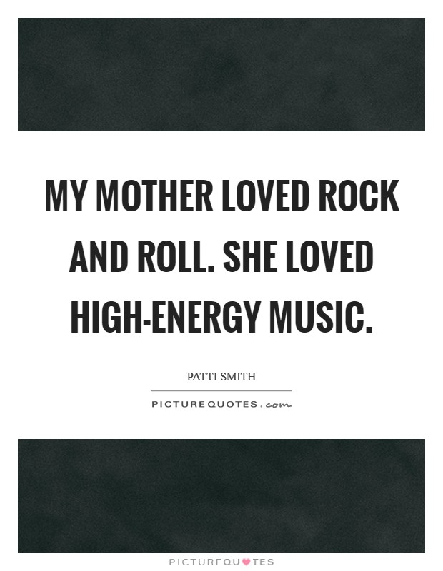 My mother loved rock and roll. She loved high-energy music Picture Quote #1