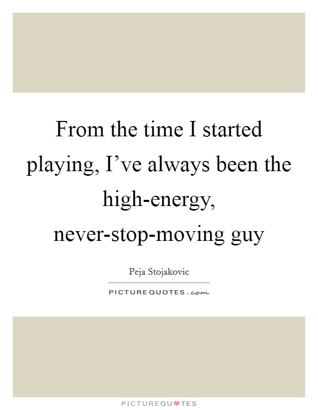 From the time I started playing, I've always been the high-energy, never-stop-moving guy Picture Quote #1