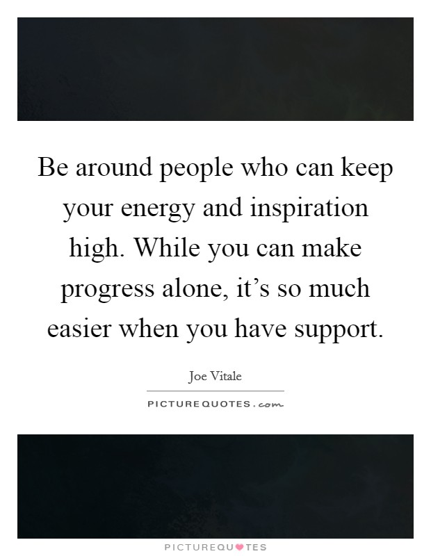 Be around people who can keep your energy and inspiration high. While you can make progress alone, it's so much easier when you have support Picture Quote #1