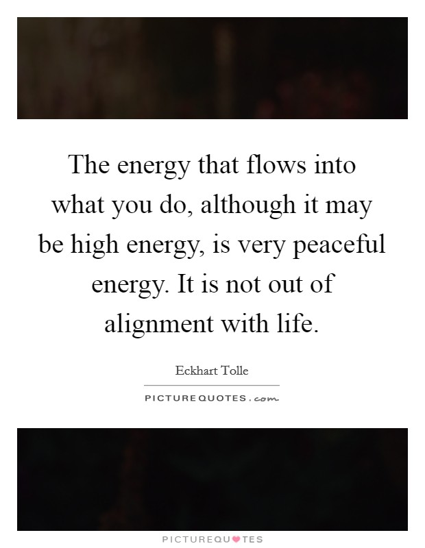 The energy that flows into what you do, although it may be high energy, is very peaceful energy. It is not out of alignment with life Picture Quote #1