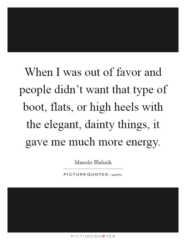 When I was out of favor and people didn't want that type of boot, flats, or high heels with the elegant, dainty things, it gave me much more energy Picture Quote #1