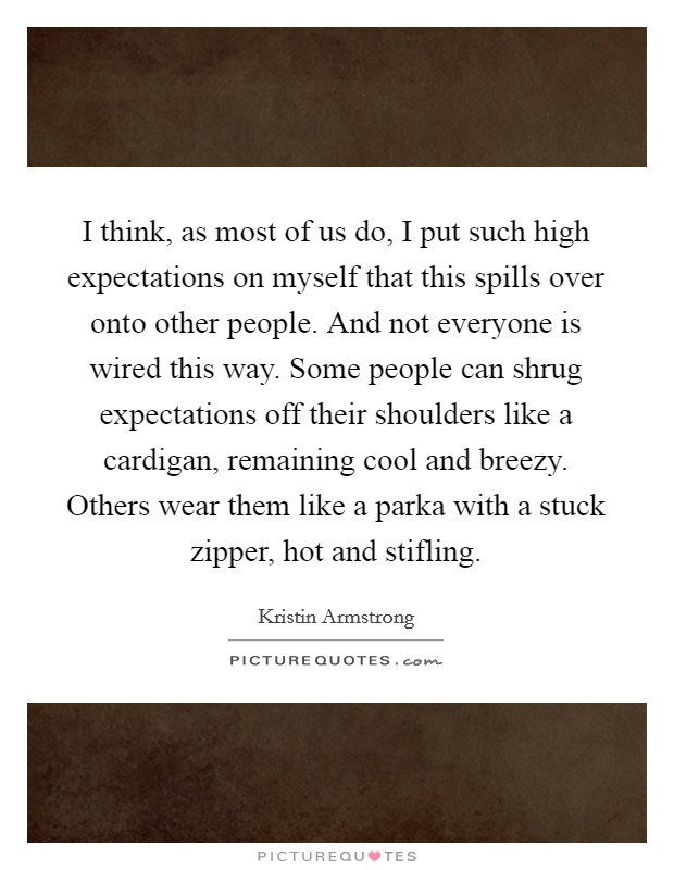 I think, as most of us do, I put such high expectations on myself that this spills over onto other people. And not everyone is wired this way. Some people can shrug expectations off their shoulders like a cardigan, remaining cool and breezy. Others wear them like a parka with a stuck zipper, hot and stifling Picture Quote #1