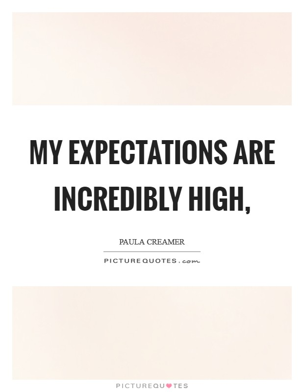 My expectations are incredibly high, Picture Quote #1