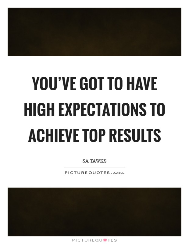 You've got to have high expectations to achieve top results Picture Quote #1