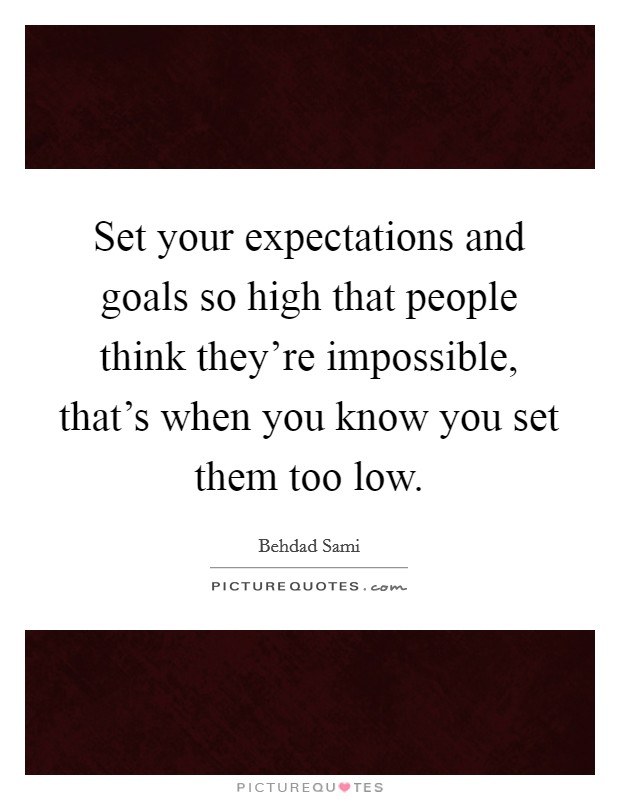 Set your expectations and goals so high that people think they're impossible, that's when you know you set them too low. Picture Quote #1