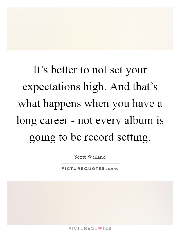 It's better to not set your expectations high. And that's what happens when you have a long career - not every album is going to be record setting Picture Quote #1
