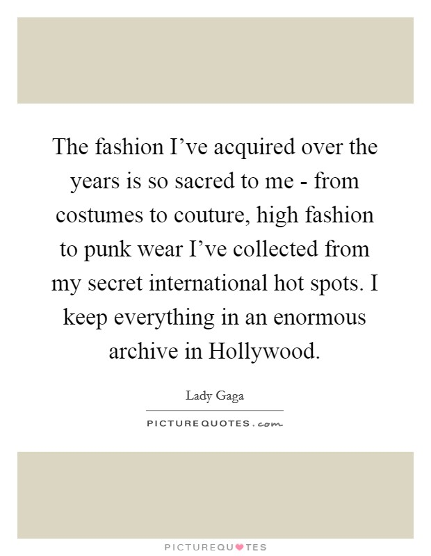 The fashion I've acquired over the years is so sacred to me - from costumes to couture, high fashion to punk wear I've collected from my secret international hot spots. I keep everything in an enormous archive in Hollywood Picture Quote #1