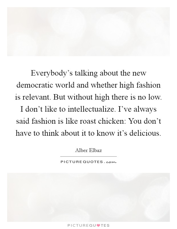 Everybody's talking about the new democratic world and whether high fashion is relevant. But without high there is no low. I don't like to intellectualize. I've always said fashion is like roast chicken: You don't have to think about it to know it's delicious Picture Quote #1