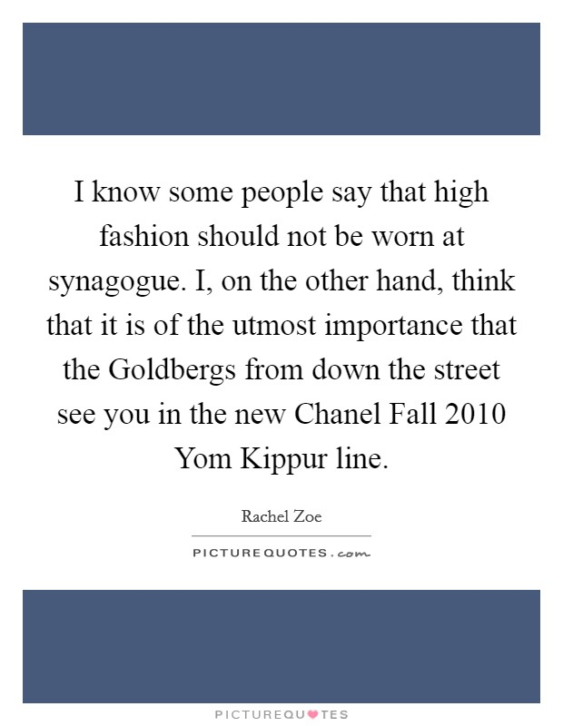 I know some people say that high fashion should not be worn at synagogue. I, on the other hand, think that it is of the utmost importance that the Goldbergs from down the street see you in the new Chanel Fall 2010 Yom Kippur line Picture Quote #1