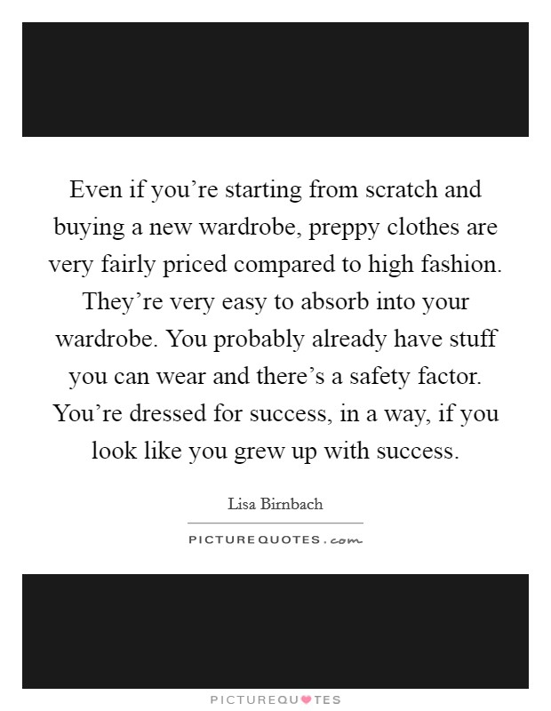 Even if you're starting from scratch and buying a new wardrobe, preppy clothes are very fairly priced compared to high fashion. They're very easy to absorb into your wardrobe. You probably already have stuff you can wear and there's a safety factor. You're dressed for success, in a way, if you look like you grew up with success Picture Quote #1