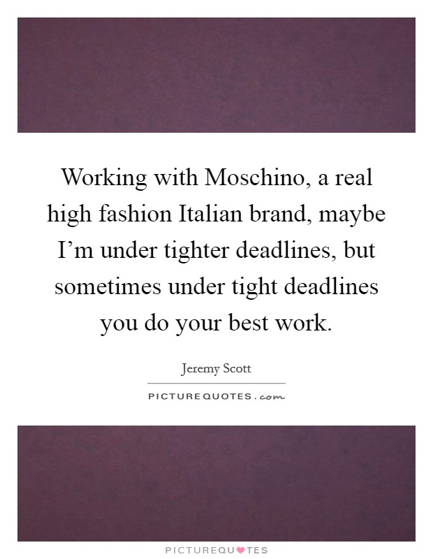 Working with Moschino, a real high fashion Italian brand, maybe I'm under tighter deadlines, but sometimes under tight deadlines you do your best work Picture Quote #1