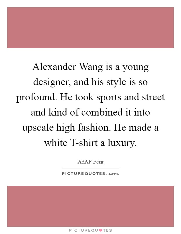 Alexander Wang is a young designer, and his style is so profound. He took sports and street and kind of combined it into upscale high fashion. He made a white T-shirt a luxury. Picture Quote #1