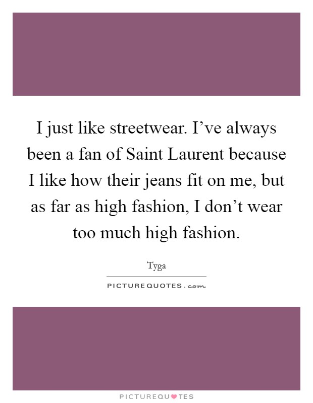I just like streetwear. I've always been a fan of Saint Laurent because I like how their jeans fit on me, but as far as high fashion, I don't wear too much high fashion Picture Quote #1