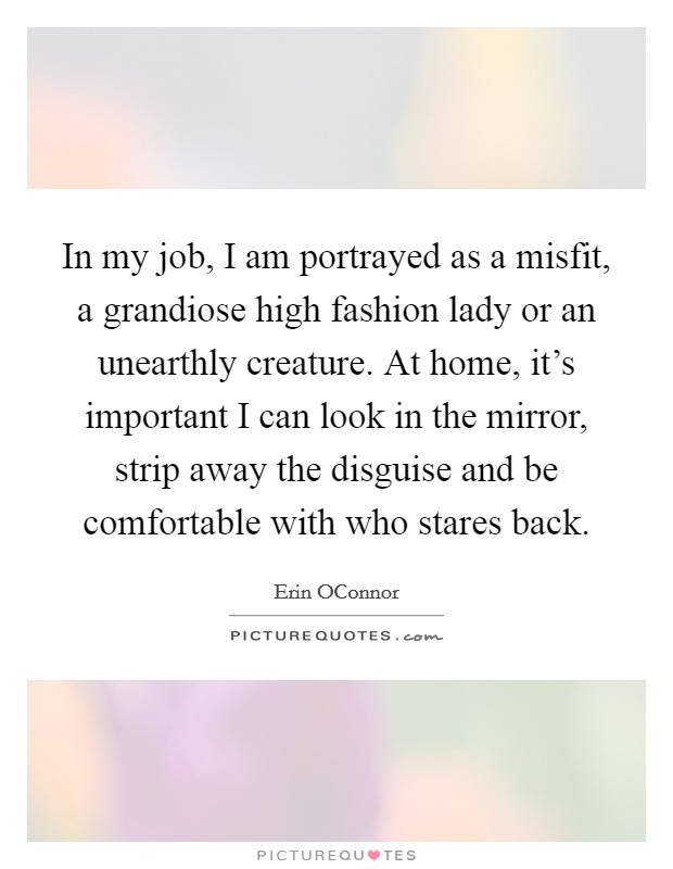 In my job, I am portrayed as a misfit, a grandiose high fashion lady or an unearthly creature. At home, it's important I can look in the mirror, strip away the disguise and be comfortable with who stares back Picture Quote #1