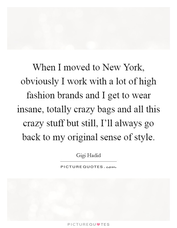 When I moved to New York, obviously I work with a lot of high fashion brands and I get to wear insane, totally crazy bags and all this crazy stuff but still, I'll always go back to my original sense of style Picture Quote #1