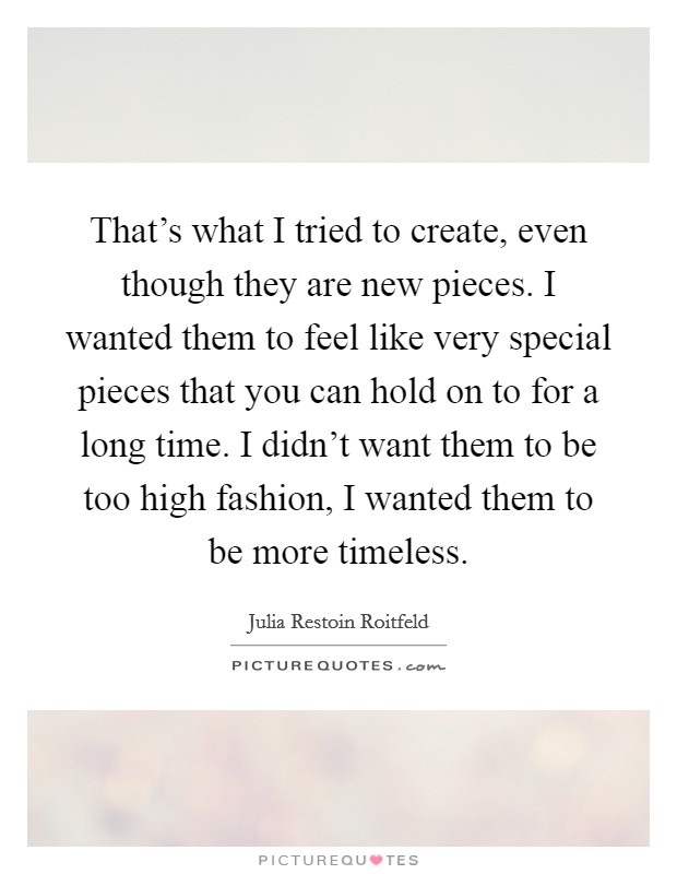 That's what I tried to create, even though they are new pieces. I wanted them to feel like very special pieces that you can hold on to for a long time. I didn't want them to be too high fashion, I wanted them to be more timeless Picture Quote #1