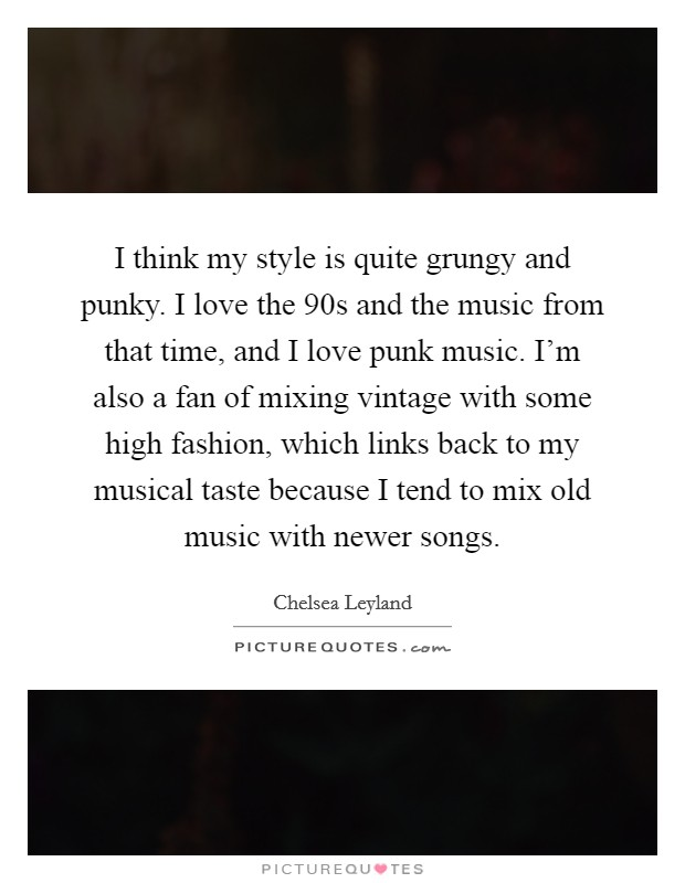 I think my style is quite grungy and punky. I love the  90s and the music from that time, and I love punk music. I'm also a fan of mixing vintage with some high fashion, which links back to my musical taste because I tend to mix old music with newer songs Picture Quote #1