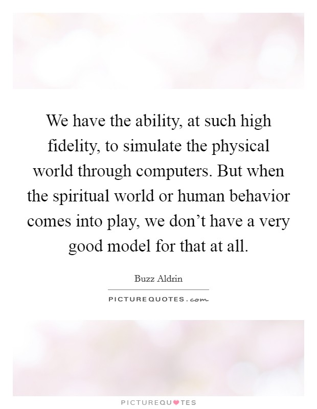 We have the ability, at such high fidelity, to simulate the physical world through computers. But when the spiritual world or human behavior comes into play, we don't have a very good model for that at all Picture Quote #1