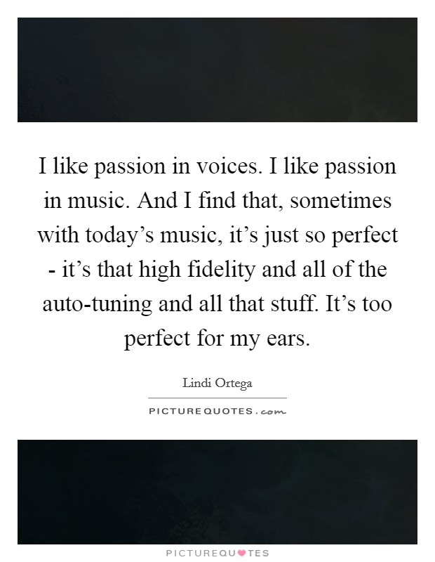 I like passion in voices. I like passion in music. And I find that, sometimes with today's music, it's just so perfect - it's that high fidelity and all of the auto-tuning and all that stuff. It's too perfect for my ears Picture Quote #1
