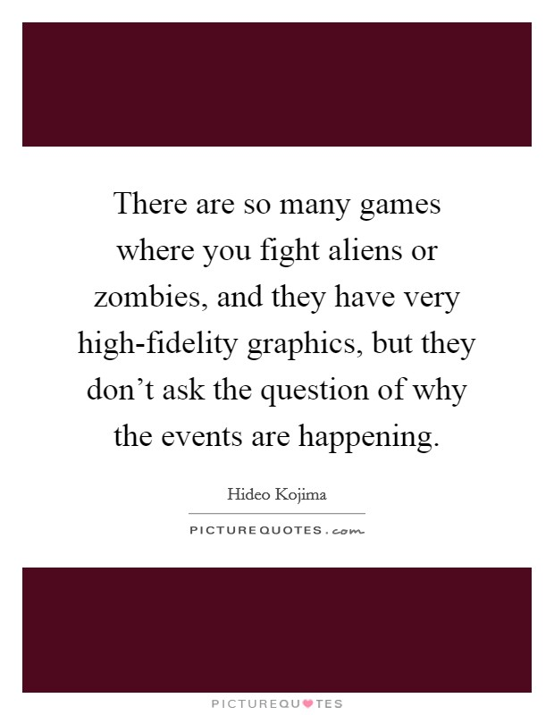 There are so many games where you fight aliens or zombies, and they have very high-fidelity graphics, but they don't ask the question of why the events are happening Picture Quote #1