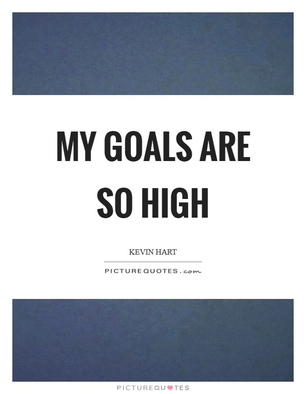 My goals are so high Picture Quote #1