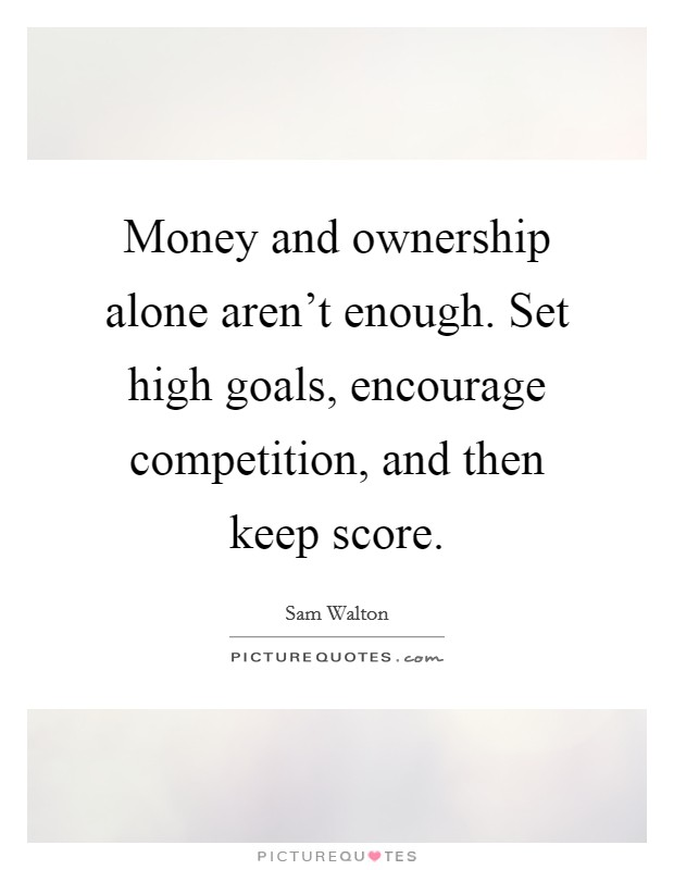 Money and ownership alone aren't enough. Set high goals, encourage competition, and then keep score Picture Quote #1