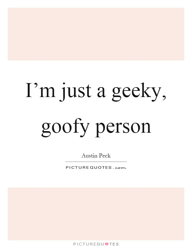 I M Just A Geeky Goofy Person Picture Quotes