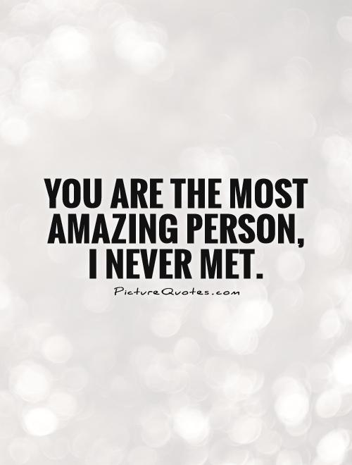 You are the most amazing person, I never met | Picture Quotes