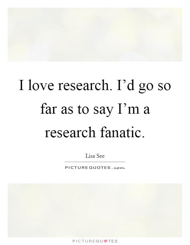 I love research. I'd go so far as to say I'm a research fanatic ...