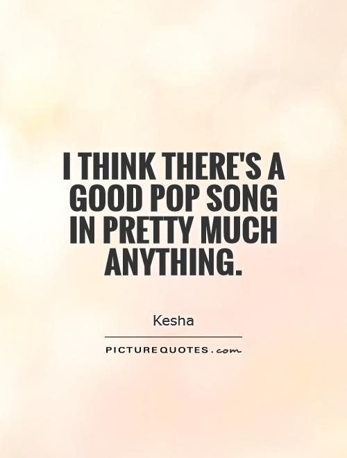 Popular Song Quotes I think there's a good pop song in pretty much anything | Picture  Popular Song Quotes