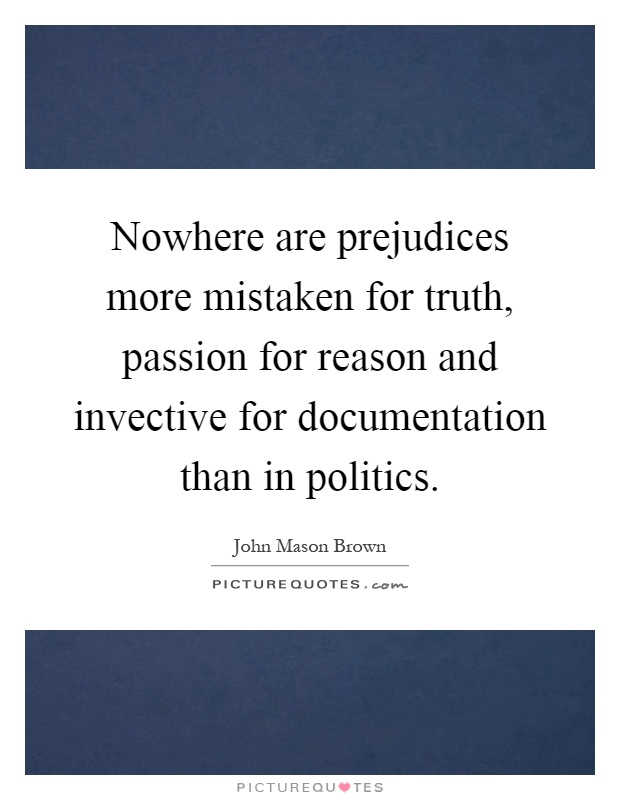 Nowhere are prejudices more mistaken for truth, passion for ...