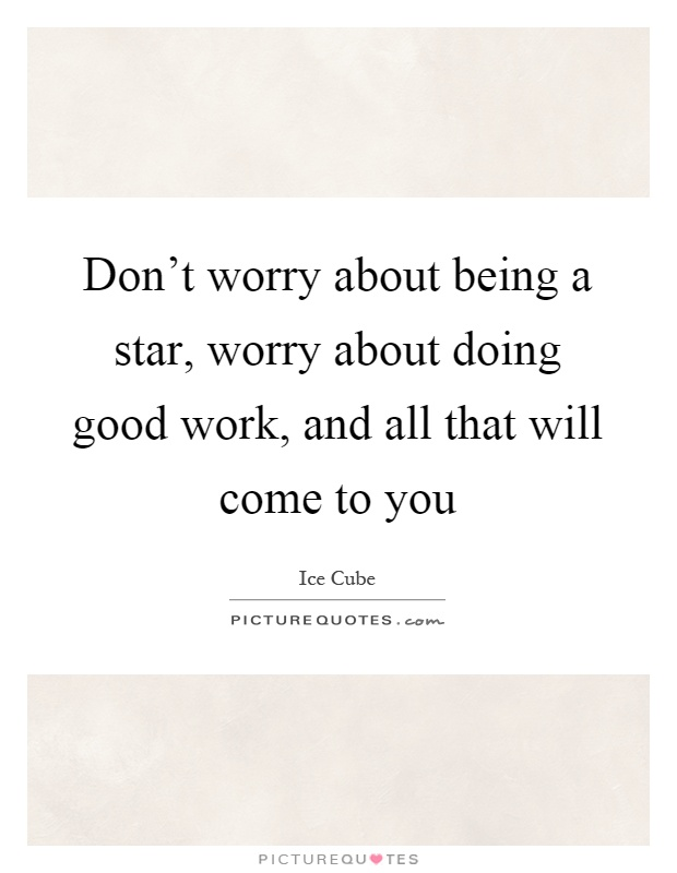 Don T Worry About Being A Star Worry About Doing Good Work And Picture Quotes