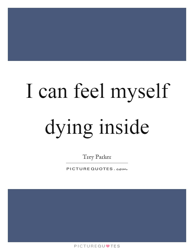 I Can Feel Myself Dying Inside Picture Quotes